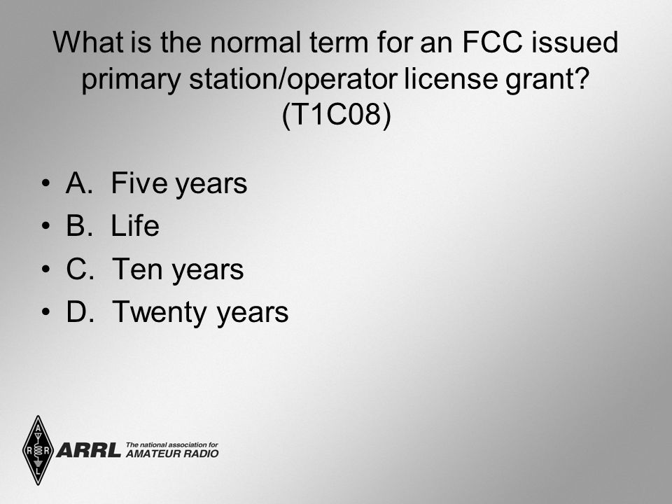 What is the normal term for an FCC issued primary station/operator license grant? (T1C08) A. Five years B. Life C. Ten years D. Twenty years