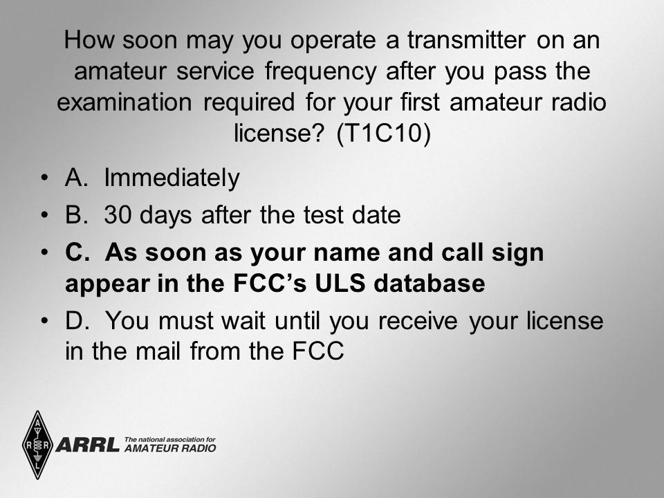 How soon may you operate a transmitter on an amateur service frequency after you pass the examination required for your first amateur radio license? (