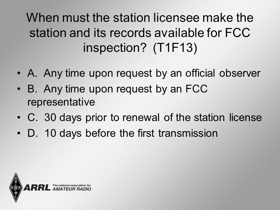 When must the station licensee make the station and its records available for FCC inspection? (T1F13) A. Any time upon request by an official observer