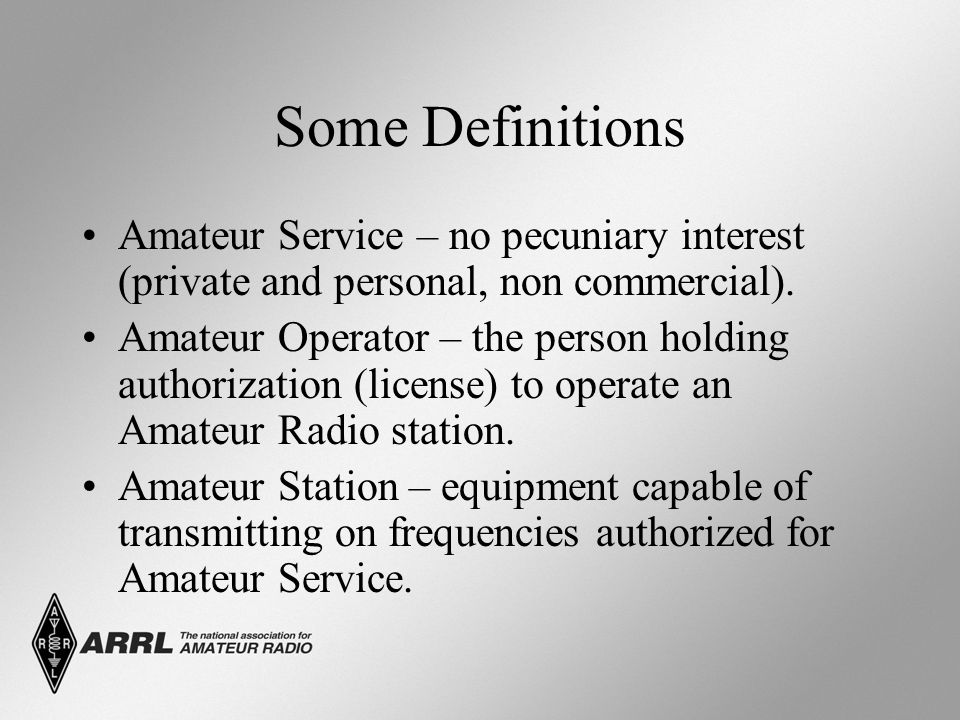 Some Definitions Amateur Service – no pecuniary interest (private and personal, non commercial). Amateur Operator – the person holding authorization (
