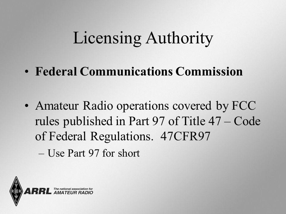 Licensing Authority Federal Communications Commission Amateur Radio operations covered by FCC rules published in Part 97 of Title 47 – Code of Federal Regulations.