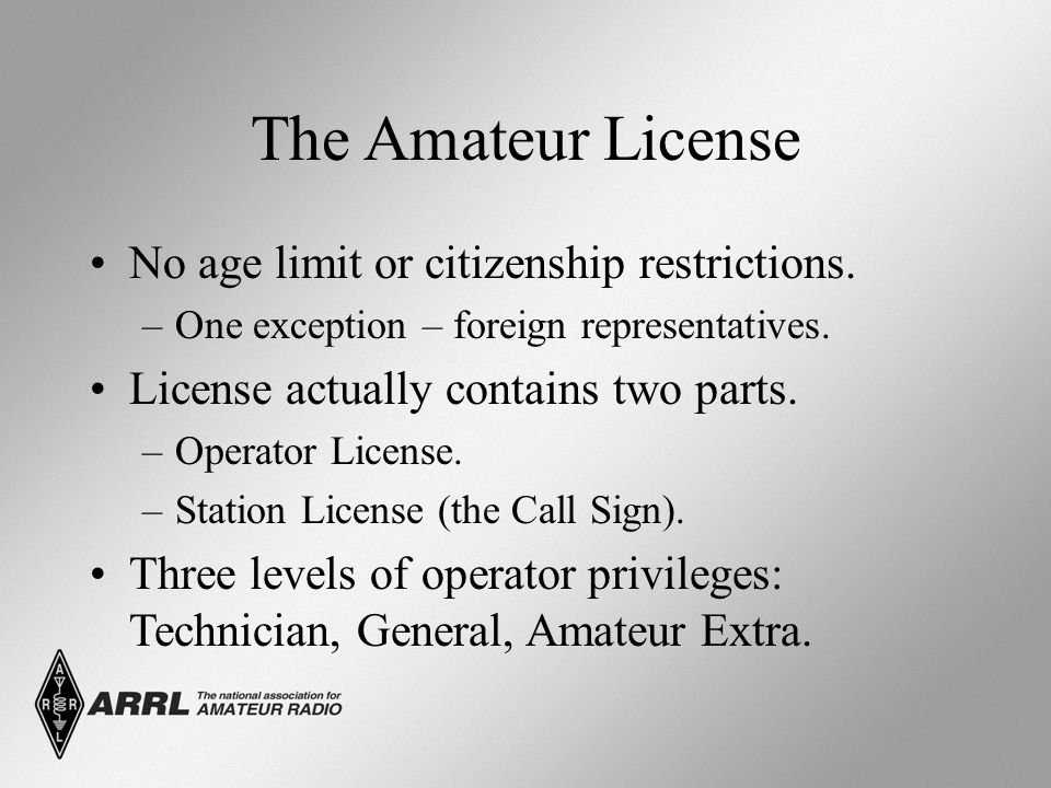 The Amateur License No age limit or citizenship restrictions. –One exception – foreign representatives. License actually contains two parts. –Operator