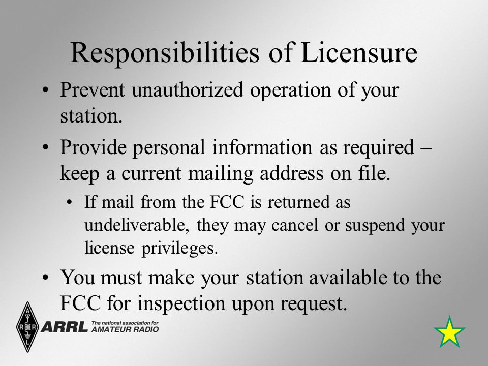 Responsibilities of Licensure Prevent unauthorized operation of your station. Provide personal information as required – keep a current mailing addres