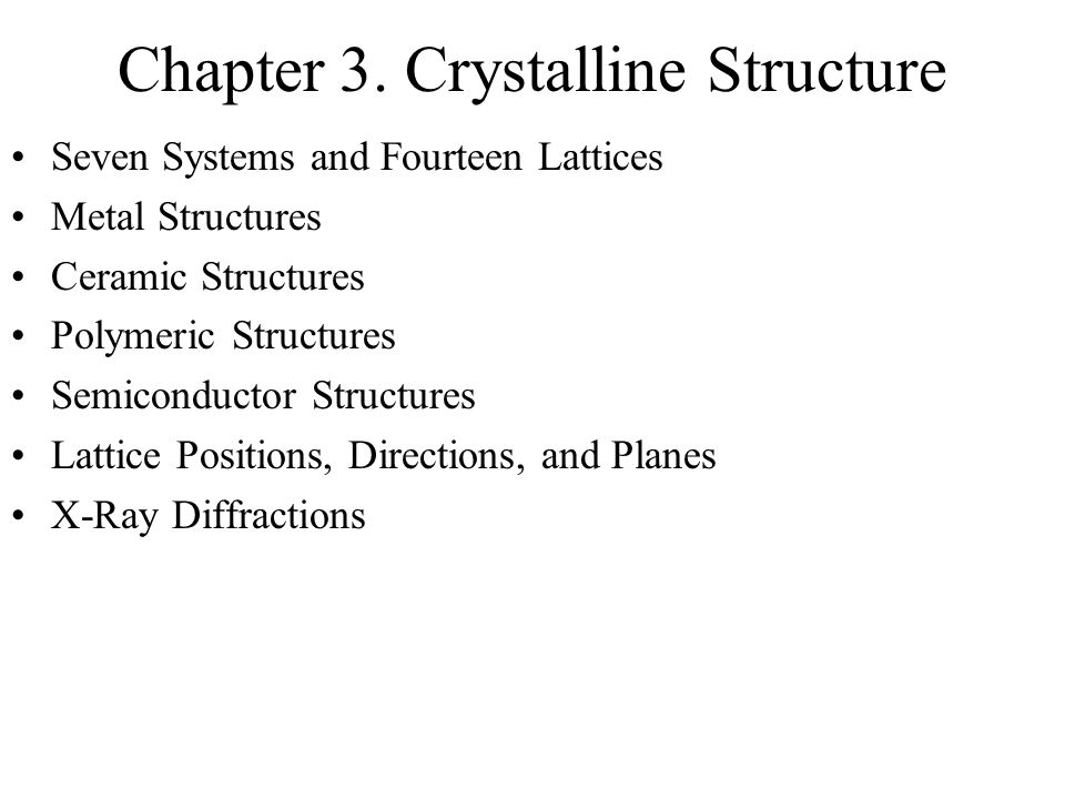 Chapter 3. Crystalline Structure Seven Systems and Fourteen Lattices Metal Structures Ceramic Structures Polymeric Structures Semiconductor Structures