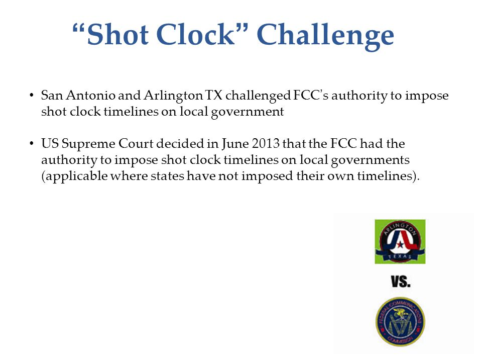 """Shot Clock"" Challenge San Antonio and Arlington TX challenged FCC's authority to impose shot clock timelines on local government US Supreme Court dec"