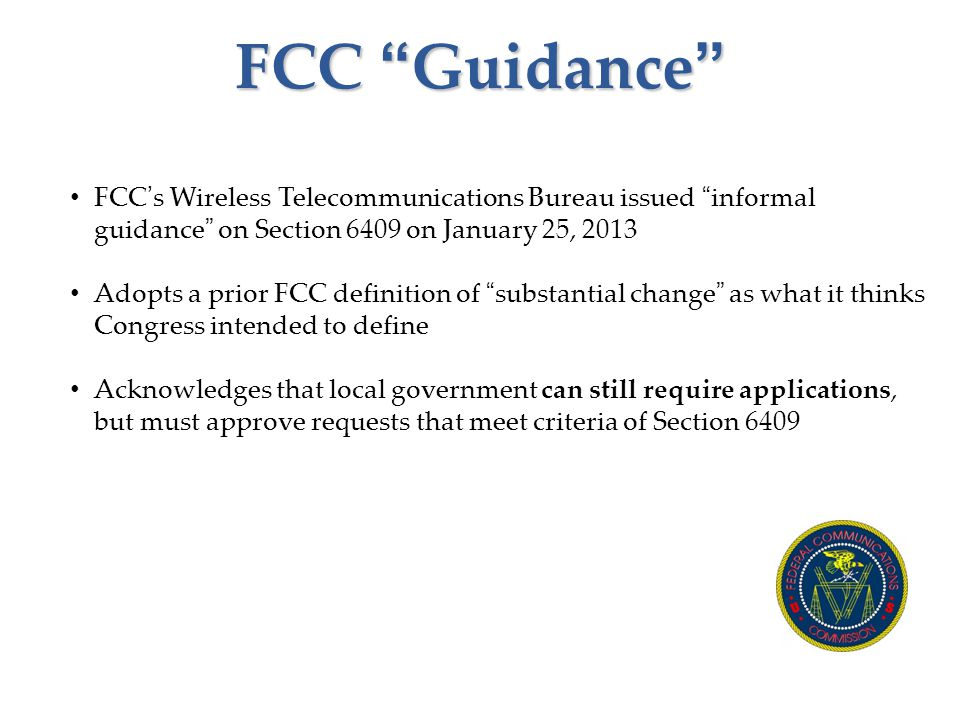 FCC Guidance FCC's Wireless Telecommunications Bureau issued informal guidance on Section 6409 on January 25, 2013 Adopts a prior FCC definition of substantial change as what it thinks Congress intended to define Acknowledges that local government can still require applications, but must approve requests that meet criteria of Section 6409