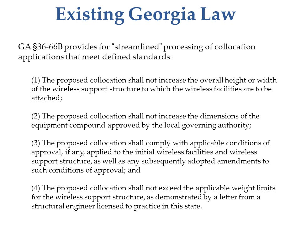Existing Georgia Law GA §36-66B provides for streamlined processing of collocation applications that meet defined standards: (1) The proposed collocation shall not increase the overall height or width of the wireless support structure to which the wireless facilities are to be attached; (2) The proposed collocation shall not increase the dimensions of the equipment compound approved by the local governing authority; (3) The proposed collocation shall comply with applicable conditions of approval, if any, applied to the initial wireless facilities and wireless support structure, as well as any subsequently adopted amendments to such conditions of approval; and (4) The proposed collocation shall not exceed the applicable weight limits for the wireless support structure, as demonstrated by a letter from a structural engineer licensed to practice in this state.