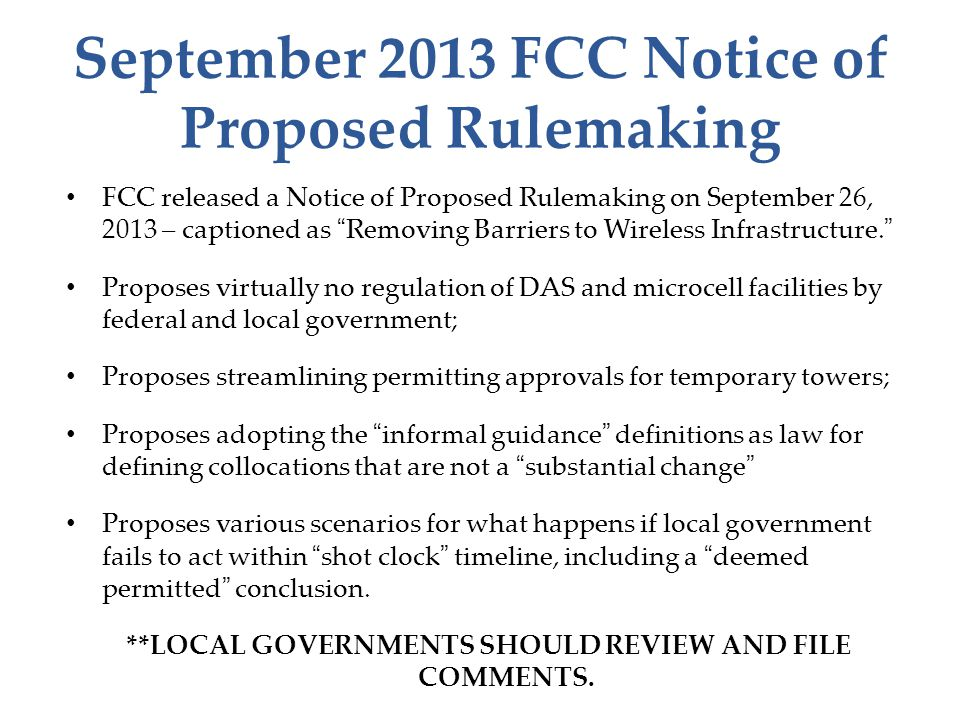 September 2013 FCC Notice of Proposed Rulemaking FCC released a Notice of Proposed Rulemaking on September 26, 2013 – captioned as Removing Barriers to Wireless Infrastructure. Proposes virtually no regulation of DAS and microcell facilities by federal and local government; Proposes streamlining permitting approvals for temporary towers; Proposes adopting the informal guidance definitions as law for defining collocations that are not a substantial change Proposes various scenarios for what happens if local government fails to act within shot clock timeline, including a deemed permitted conclusion.