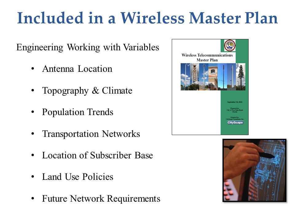 Engineering Working with Variables Antenna Location Topography & Climate Population Trends Transportation Networks Location of Subscriber Base Land Use Policies Future Network Requirements Included in a Wireless Master Plan