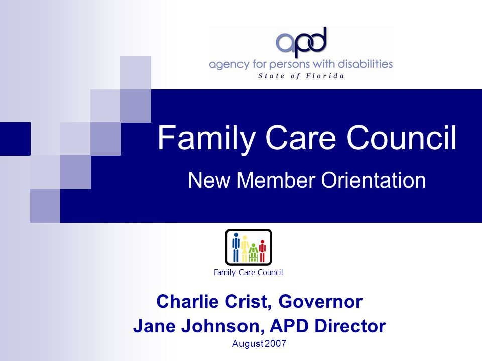 Family Care Council New Member Orientation Charlie Crist, Governor Jane Johnson, APD Director August 2007 Family Care Council