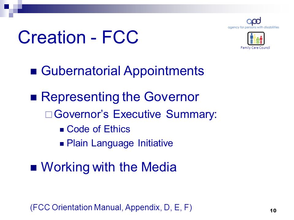10 Creation - FCC Family Care Council Gubernatorial Appointments Representing the Governor  Governor's Executive Summary: Code of Ethics Plain Language Initiative Working with the Media (FCC Orientation Manual, Appendix, D, E, F)