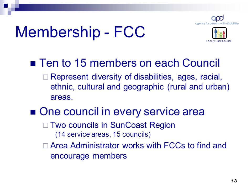 13 Membership - FCC Ten to 15 members on each Council  Represent diversity of disabilities, ages, racial, ethnic, cultural and geographic (rural and urban) areas.