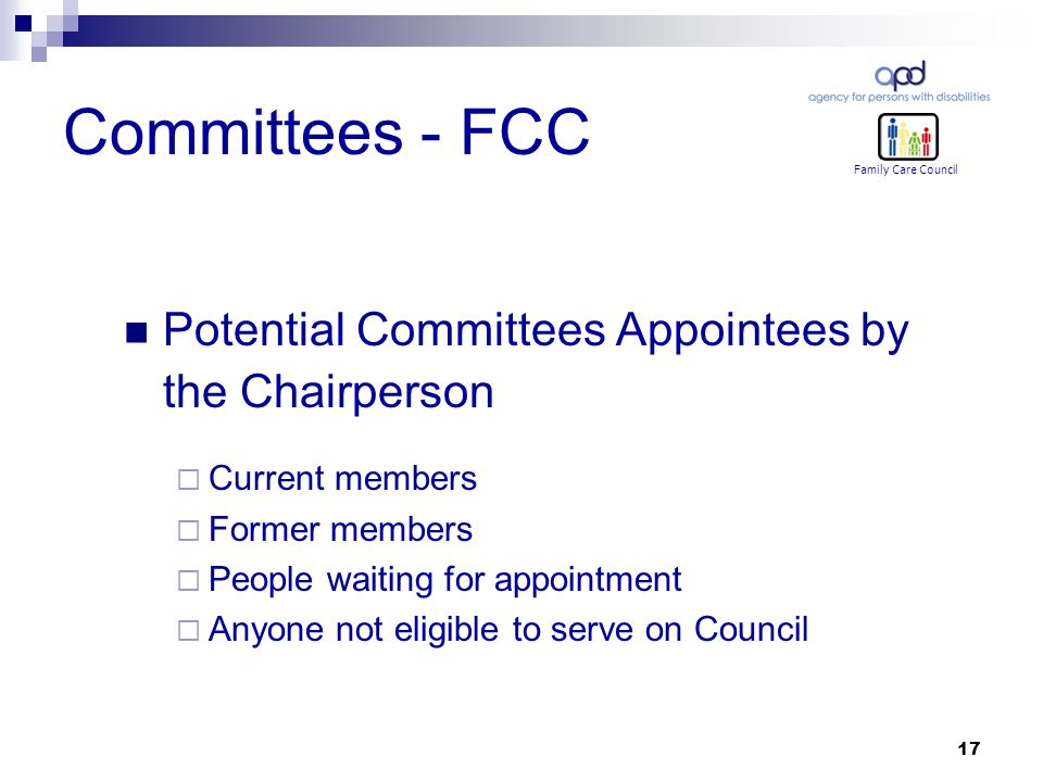 17 Committees - FCC Potential Committees Appointees by the Chairperson  Current members  Former members  People waiting for appointment  Anyone not eligible to serve on Council Family Care Council