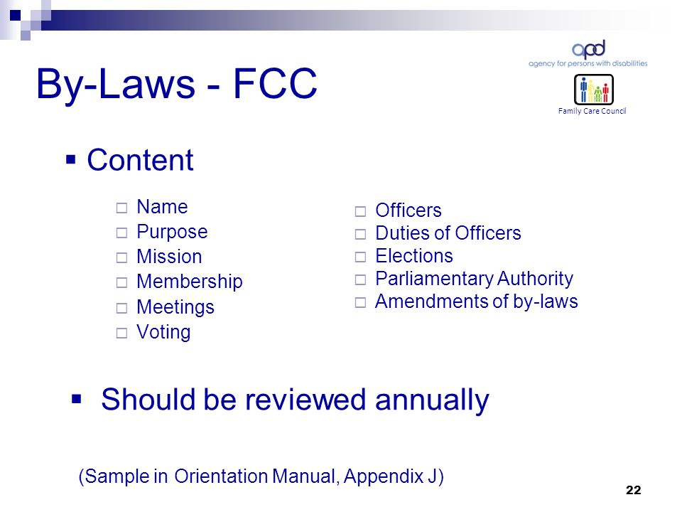22 By-Laws - FCC  Name  Purpose  Mission  Membership  Meetings  Voting  Officers  Duties of Officers  Elections  Parliamentary Authority  Amendments of by-laws Family Care Council  Content  Should be reviewed annually (Sample in Orientation Manual, Appendix J)