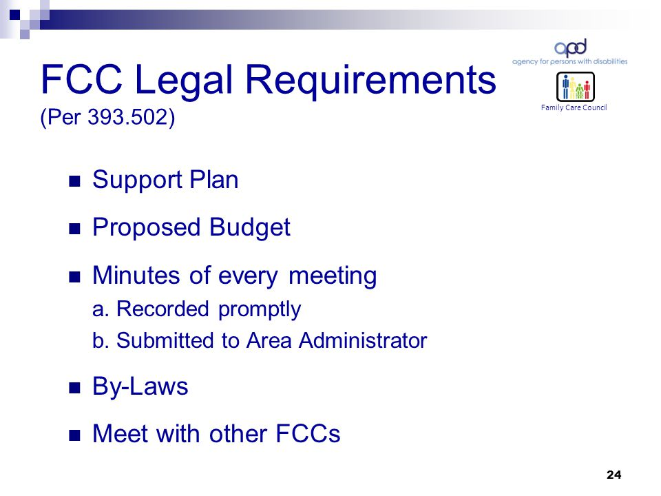 24 FCC Legal Requirements (Per 393.502) Family Care Council Support Plan Proposed Budget Minutes of every meeting a.
