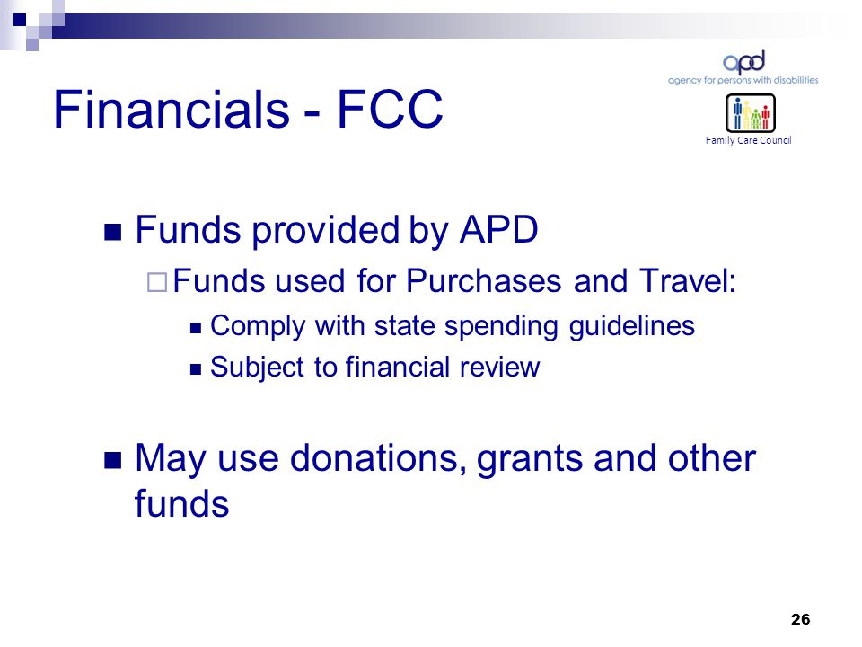 26 Financials - FCC Funds provided by APD  Funds used for Purchases and Travel: Comply with state spending guidelines Subject to financial review May use donations, grants and other funds Family Care Council