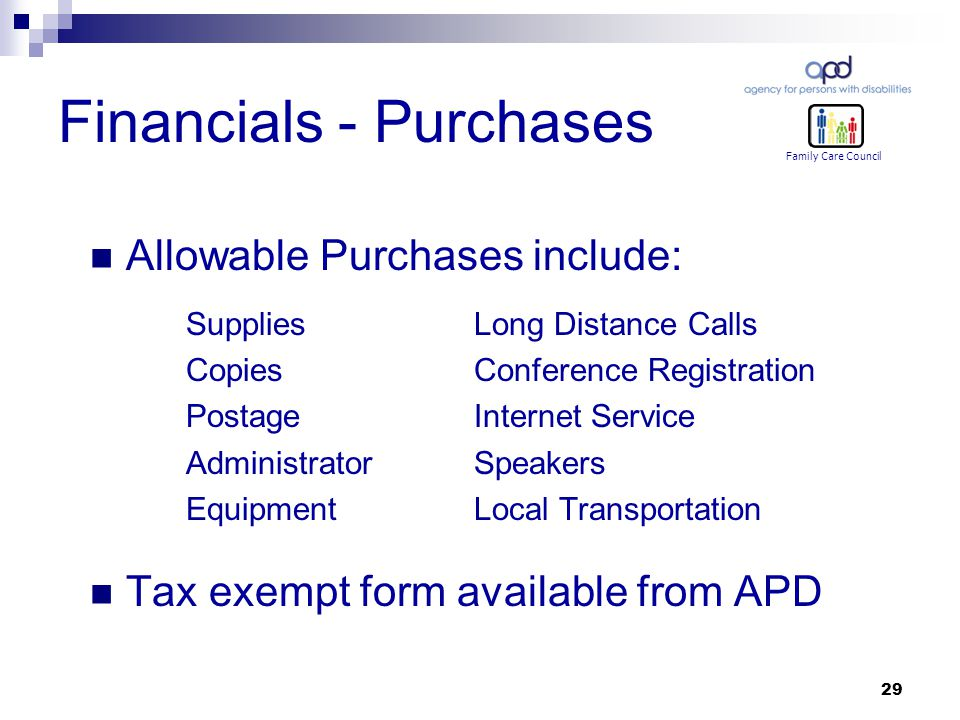 29 Financials - Purchases Allowable Purchases include: Supplies Long Distance Calls CopiesConference Registration PostageInternet Service AdministratorSpeakers EquipmentLocal Transportation Tax exempt form available from APD Family Care Council