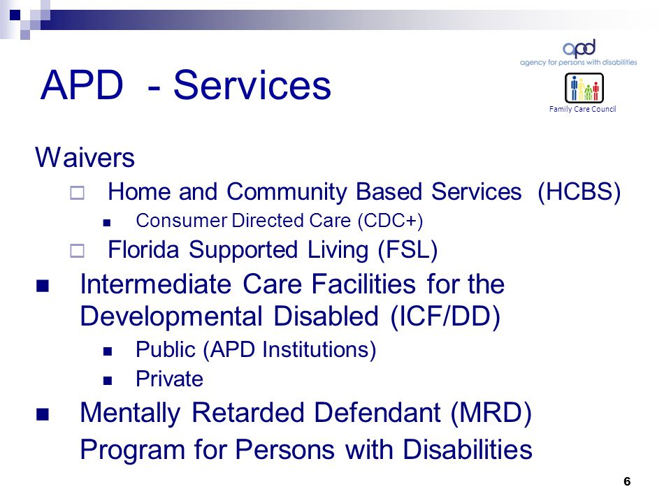 6 APD - Services Waivers  Home and Community Based Services (HCBS) Consumer Directed Care (CDC+)  Florida Supported Living (FSL) Intermediate Care Facilities for the Developmental Disabled (ICF/DD) Public (APD Institutions) Private Mentally Retarded Defendant (MRD) Program for Persons with Disabilities Family Care Council