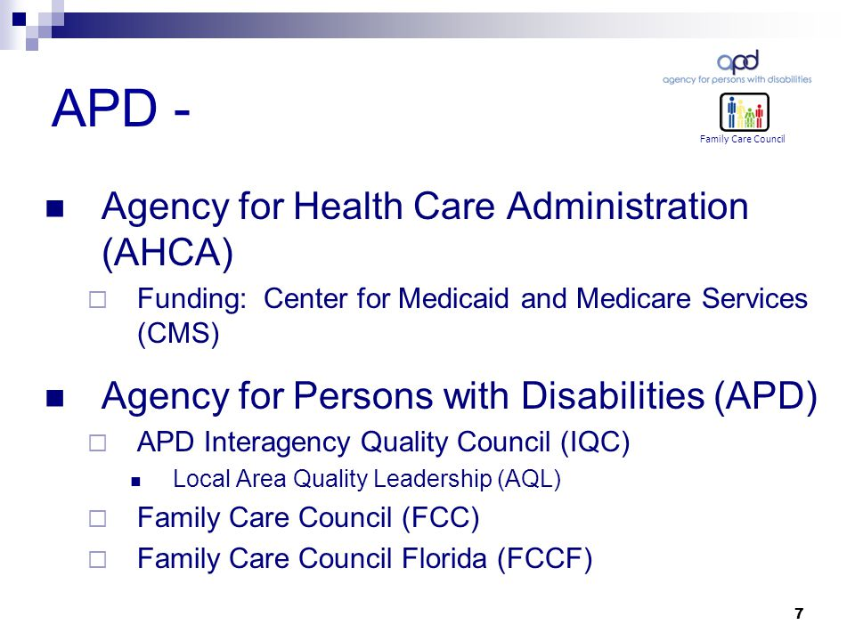 7 APD - Agency for Health Care Administration (AHCA)  Funding: Center for Medicaid and Medicare Services (CMS) Agency for Persons with Disabilities (APD)  APD Interagency Quality Council (IQC) Local Area Quality Leadership (AQL)  Family Care Council (FCC)  Family Care Council Florida (FCCF) Family Care Council