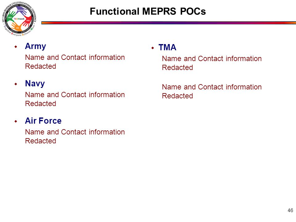 Functional MEPRS POCs 46  Army Name and Contact information Redacted  Navy Name and Contact information Redacted  Air Force Name and Contact information Redacted  TMA Name and Contact information Redacted