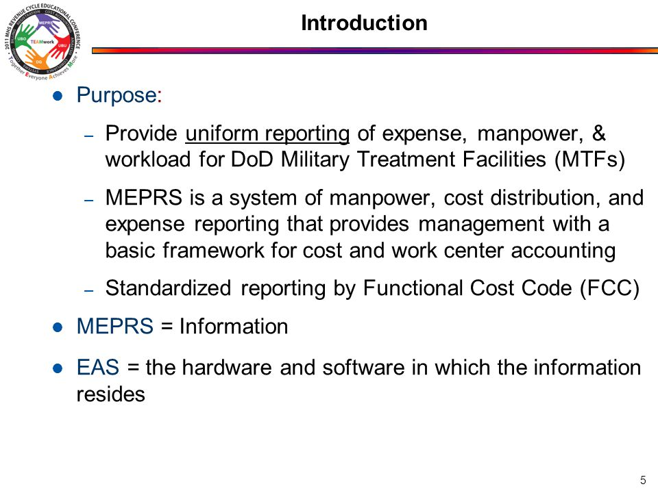 Purpose: – Provide uniform reporting of expense, manpower, & workload for DoD Military Treatment Facilities (MTFs) – MEPRS is a system of manpower, cost distribution, and expense reporting that provides management with a basic framework for cost and work center accounting – Standardized reporting by Functional Cost Code (FCC) MEPRS = Information EAS = the hardware and software in which the information resides 5 Introduction