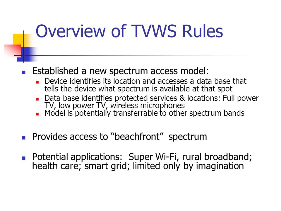 Overview of TVWS Rules Established a new spectrum access model: Device identifies its location and accesses a data base that tells the device what spe