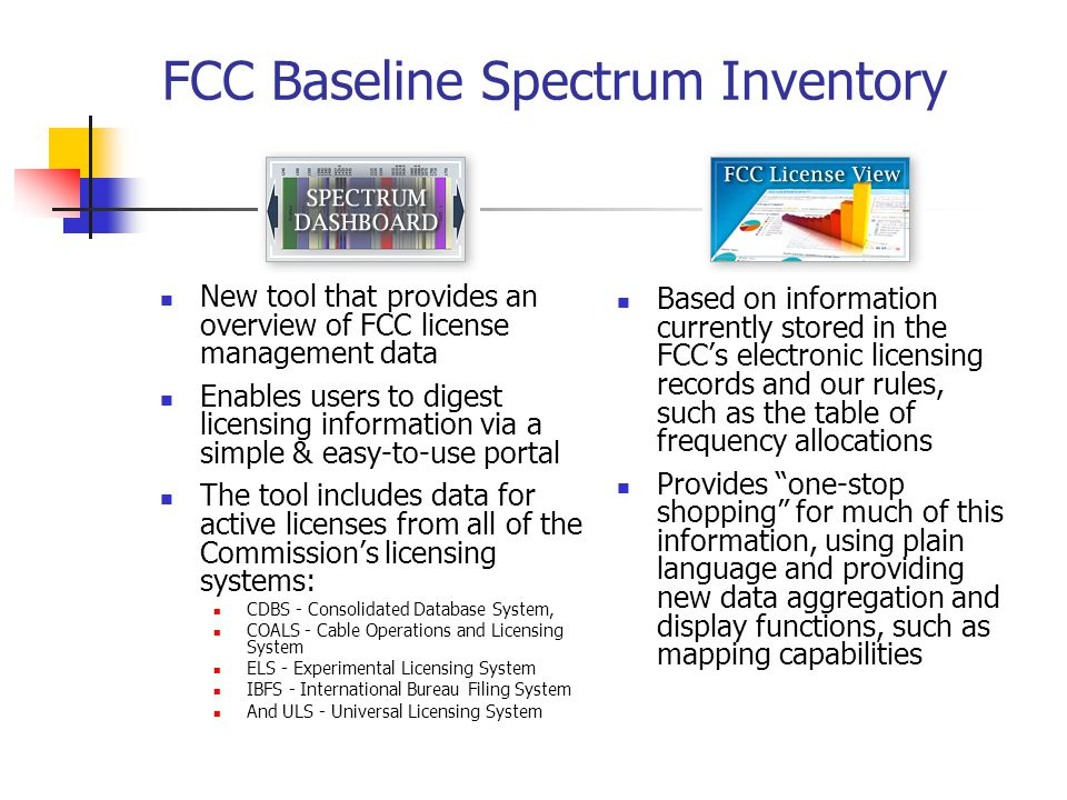 FCC Baseline Spectrum Inventory New tool that provides an overview of FCC license management data Enables users to digest licensing information via a