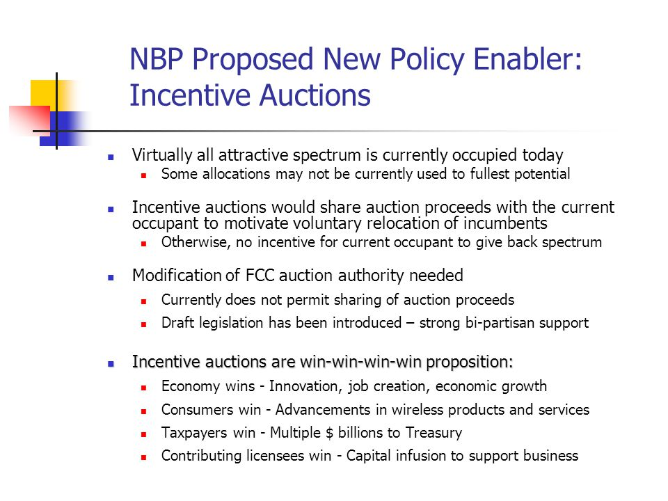 NBP Proposed New Policy Enabler: Incentive Auctions Virtually all attractive spectrum is currently occupied today Some allocations may not be currentl