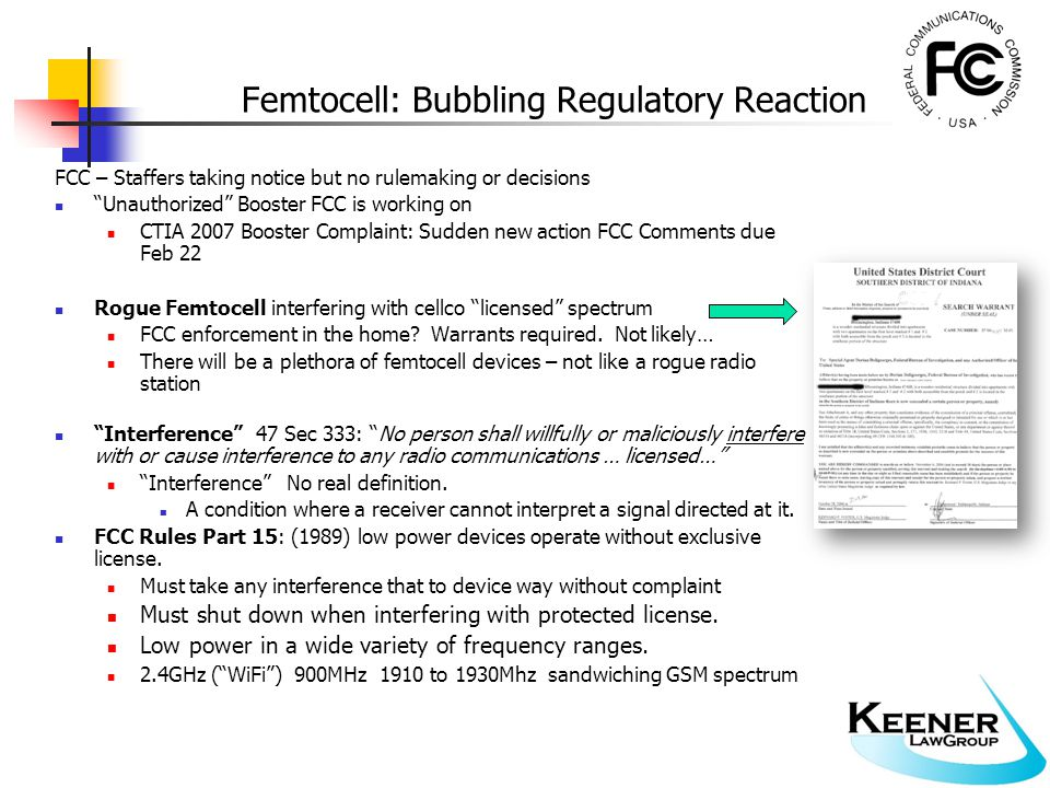 Femtocell: Bubbling Regulatory Reaction FCC – Staffers taking notice but no rulemaking or decisions Unauthorized Booster FCC is working on CTIA 2007 Booster Complaint: Sudden new action FCC Comments due Feb 22 Rogue Femtocell interfering with cellco licensed spectrum FCC enforcement in the home.