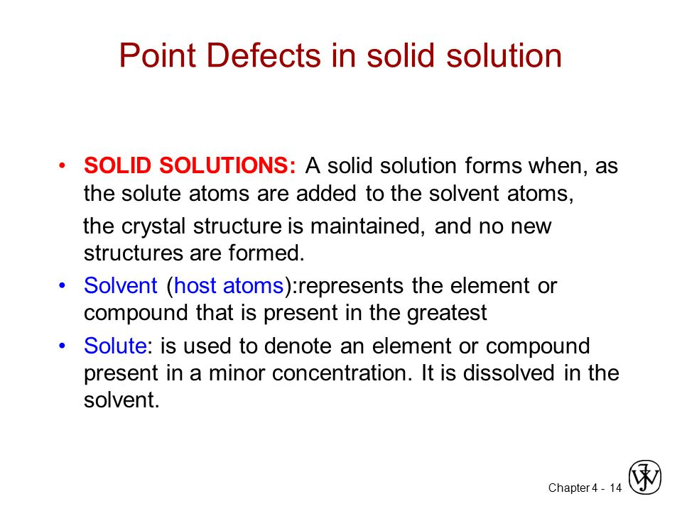 Chapter 4 - Point Defects in solid solution SOLID SOLUTIONS: A solid solution forms when, as the solute atoms are added to the solvent atoms, the crys