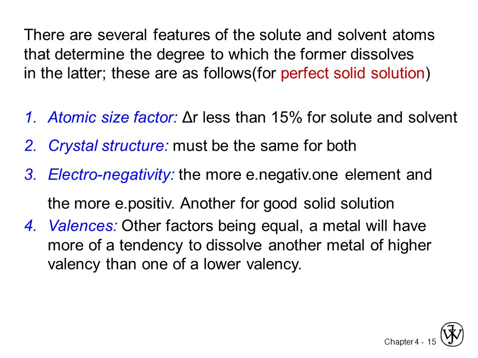 Chapter 4 - 15 There are several features of the solute and solvent atoms that determine the degree to which the former dissolves in the latter; these
