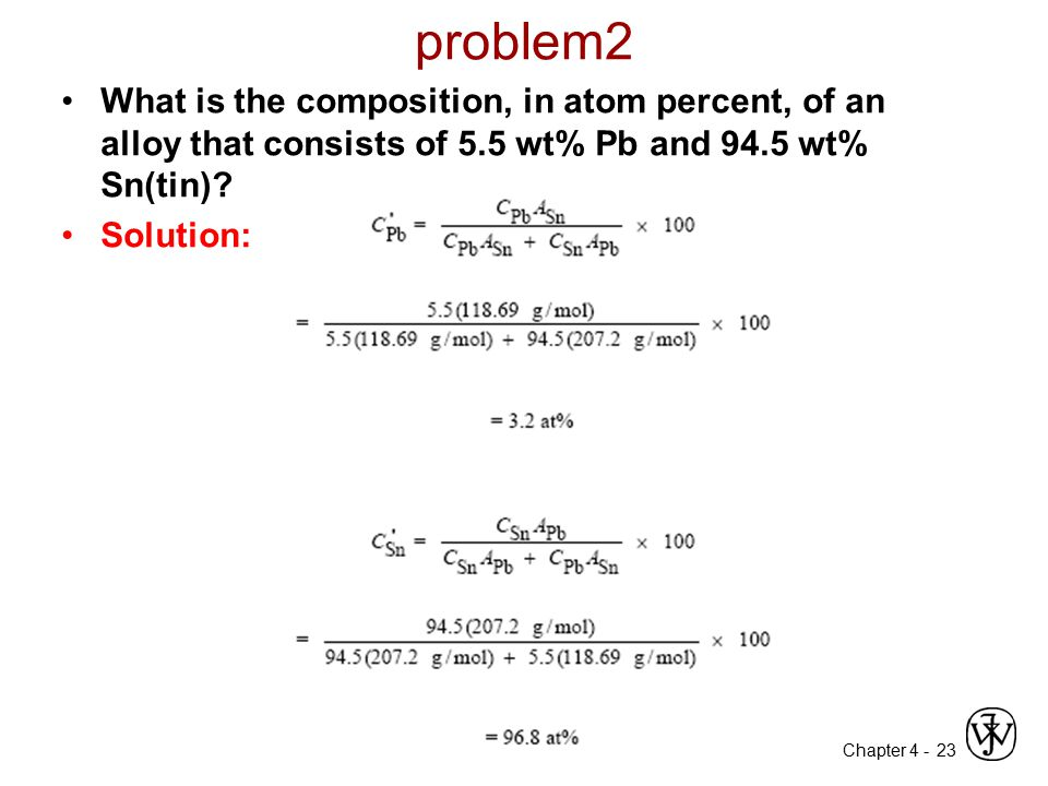 Chapter 4 - problem2 What is the composition, in atom percent, of an alloy that consists of 5.5 wt% Pb and 94.5 wt% Sn(tin)? Solution: 23