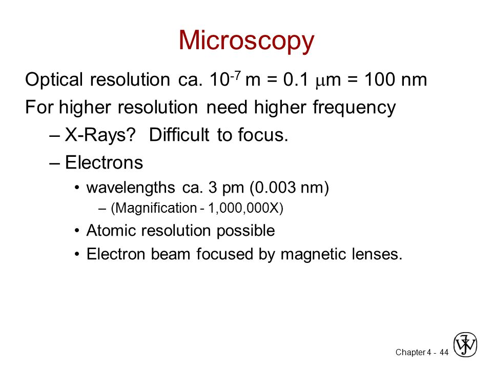 Chapter 4 - 44 Microscopy Optical resolution ca. 10 -7 m = 0.1  m = 100 nm For higher resolution need higher frequency –X-Rays? Difficult to focus. –