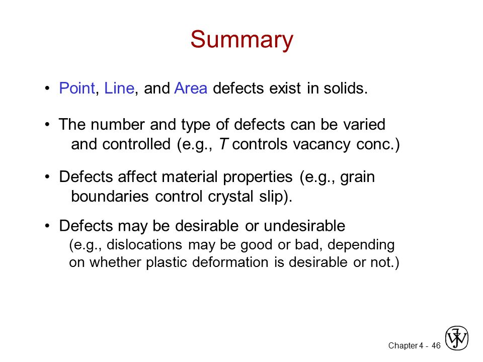 Chapter 4 - 46 Point, Line, and Area defects exist in solids. The number and type of defects can be varied and controlled (e.g., T controls vacancy co