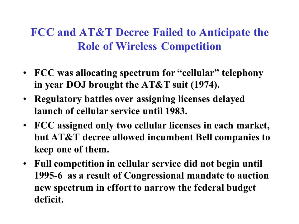 FCC and AT&T Decree Failed to Anticipate the Role of Wireless Competition FCC was allocating spectrum for cellular telephony in year DOJ brought the AT&T suit (1974).