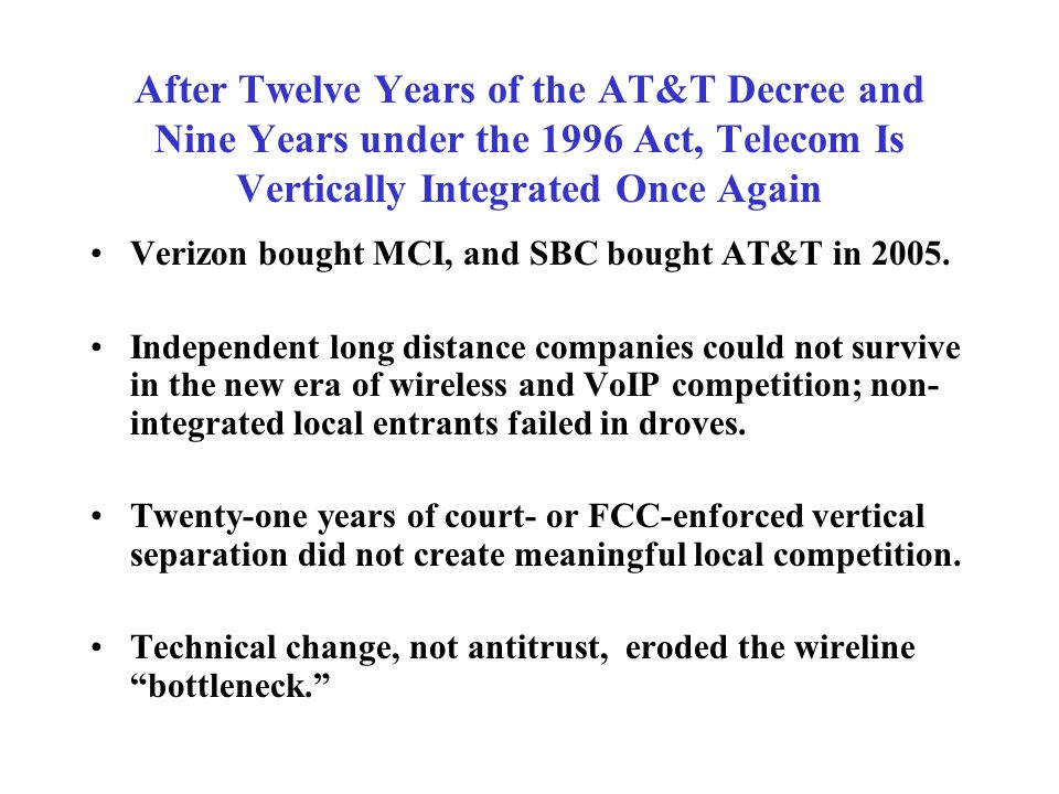 After Twelve Years of the AT&T Decree and Nine Years under the 1996 Act, Telecom Is Vertically Integrated Once Again Verizon bought MCI, and SBC bought AT&T in 2005.