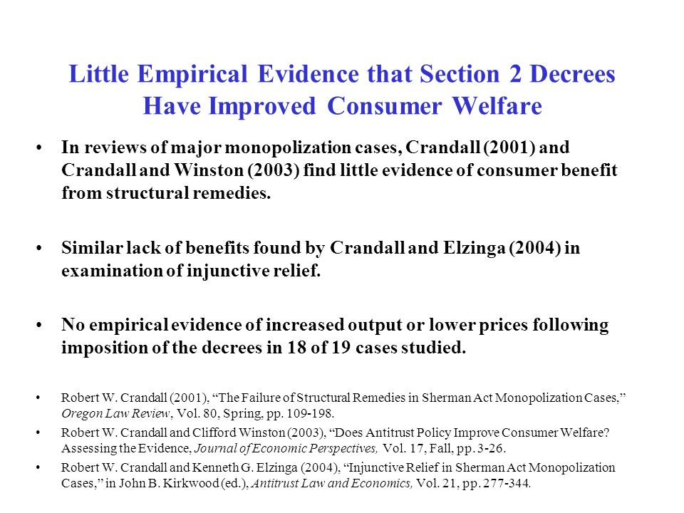 Little Empirical Evidence that Section 2 Decrees Have Improved Consumer Welfare In reviews of major monopolization cases, Crandall (2001) and Crandall and Winston (2003) find little evidence of consumer benefit from structural remedies.