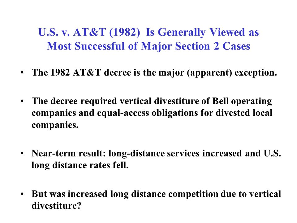 U.S. v. AT&T (1982) Is Generally Viewed as Most Successful of Major Section 2 Cases The 1982 AT&T decree is the major (apparent) exception. The decree