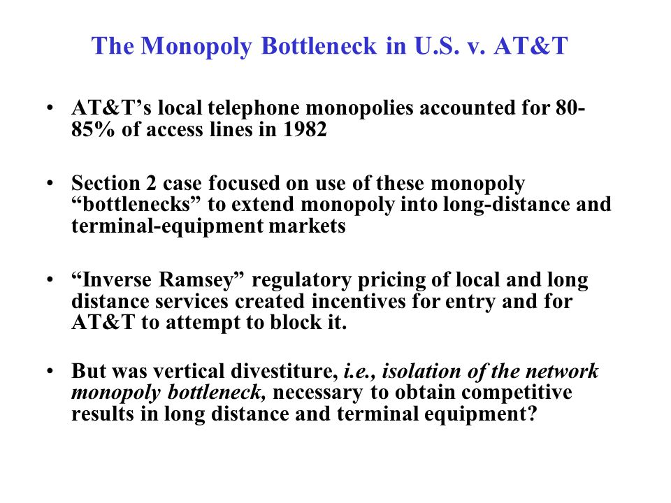 The Monopoly Bottleneck in U.S. v. AT&T AT&T's local telephone monopolies accounted for 80- 85% of access lines in 1982 Section 2 case focused on use