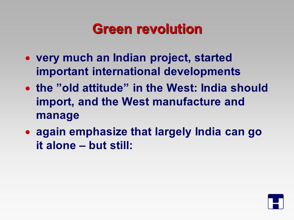 Green revolution  very much an Indian project, started important international developments  the old attitude in the West: India should import, and the West manufacture and manage  again emphasize that largely India can go it alone – but still: