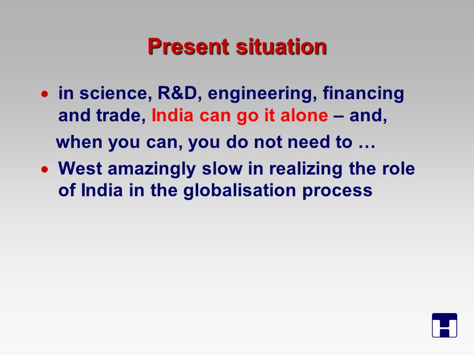 Present situation  in science, R&D, engineering, financing and trade, India can go it alone – and, when you can, you do not need to …  West amazingly slow in realizing the role of India in the globalisation process