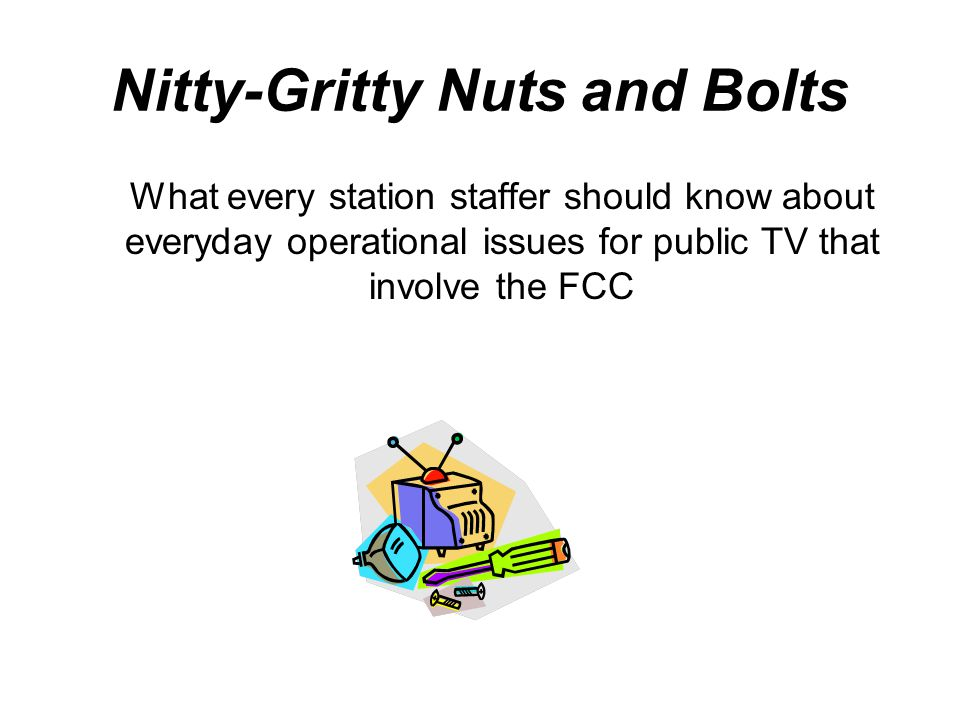 Nitty-Gritty Nuts and Bolts What every station staffer should know about everyday operational issues for public TV that involve the FCC
