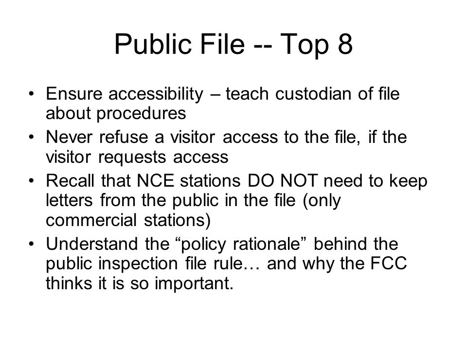 Public File -- Top 8 Ensure accessibility – teach custodian of file about procedures Never refuse a visitor access to the file, if the visitor requests access Recall that NCE stations DO NOT need to keep letters from the public in the file (only commercial stations) Understand the policy rationale behind the public inspection file rule… and why the FCC thinks it is so important.