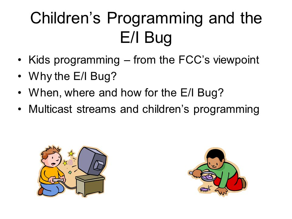 Children's Programming and the E/I Bug Kids programming – from the FCC's viewpoint Why the E/I Bug.