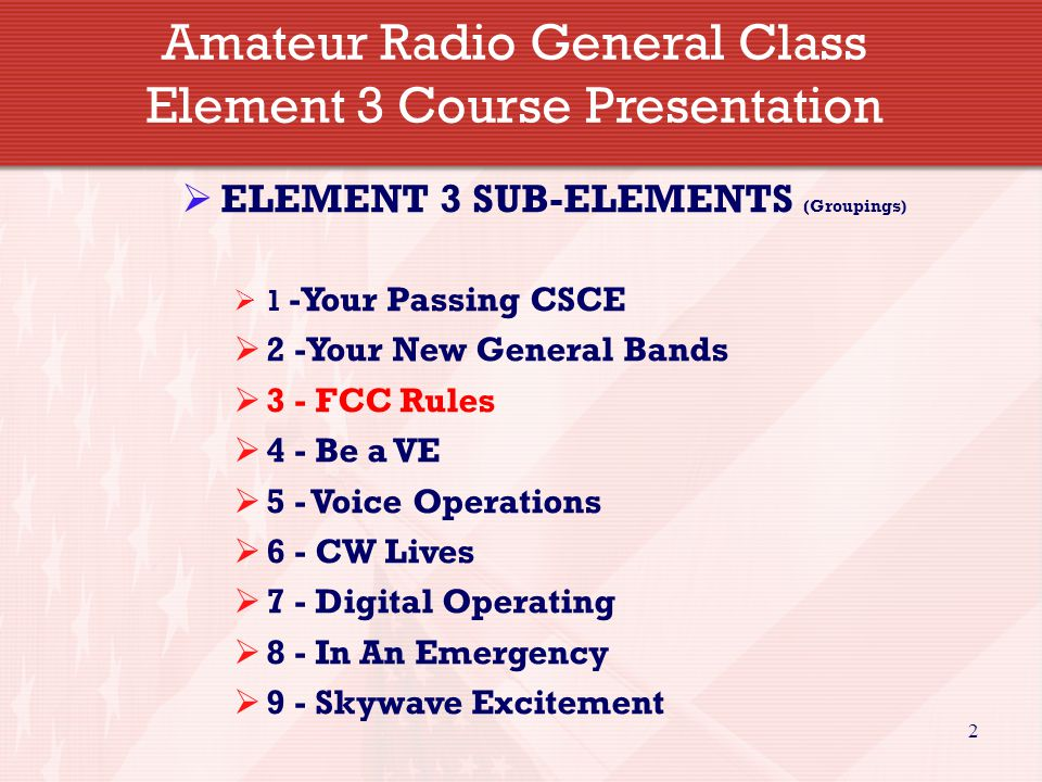 2 Amateur Radio General Class Element 3 Course Presentation  ELEMENT 3 SUB-ELEMENTS (Groupings)  1 -Your Passing CSCE  2 -Your New General Bands  3 - FCC Rules  4 - Be a VE  5 - Voice Operations  6 - CW Lives  7 - Digital Operating  8 - In An Emergency  9 - Skywave Excitement