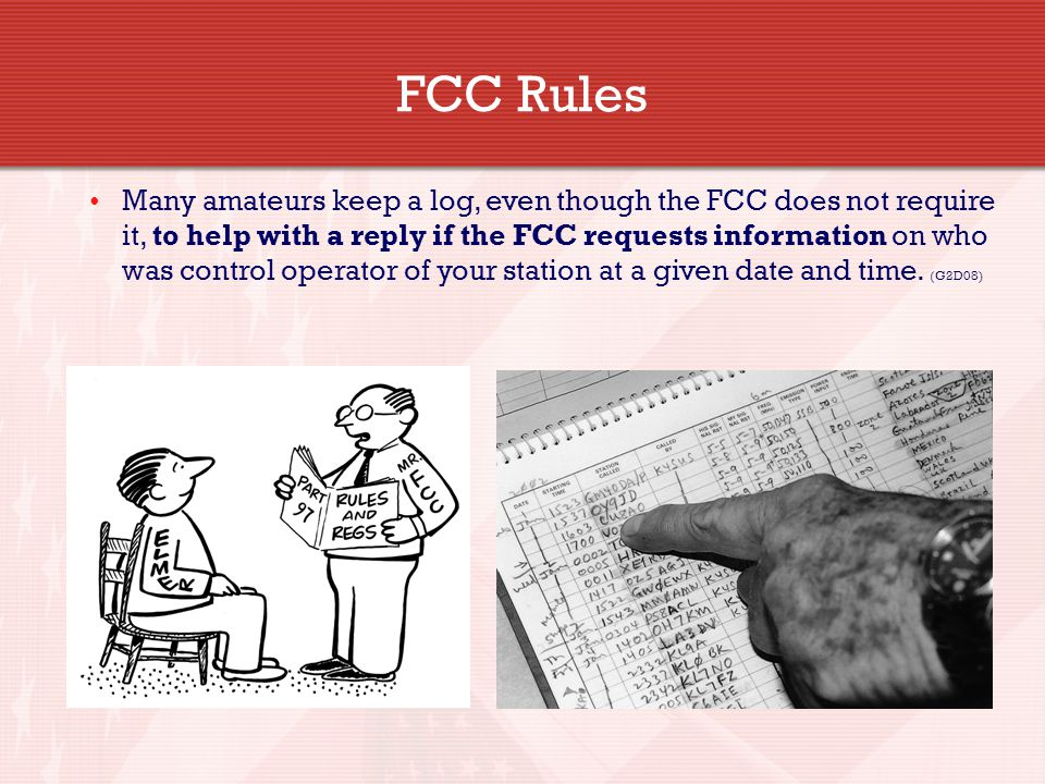FCC Rules Many amateurs keep a log, even though the FCC does not require it, to help with a reply if the FCC requests information on who was control operator of your station at a given date and time.