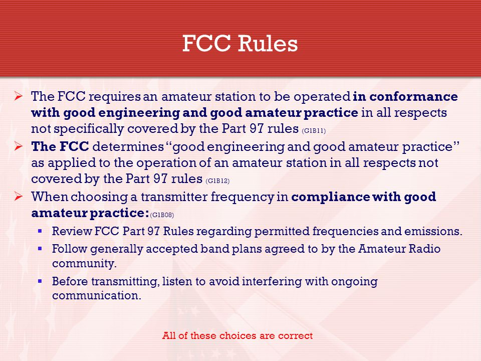  The FCC requires an amateur station to be operated in conformance with good engineering and good amateur practice in all respects not specifically covered by the Part 97 rules (G1B11)  The FCC determines good engineering and good amateur practice as applied to the operation of an amateur station in all respects not covered by the Part 97 rules (G1B12)  When choosing a transmitter frequency in compliance with good amateur practice: (G1B08)  Review FCC Part 97 Rules regarding permitted frequencies and emissions.