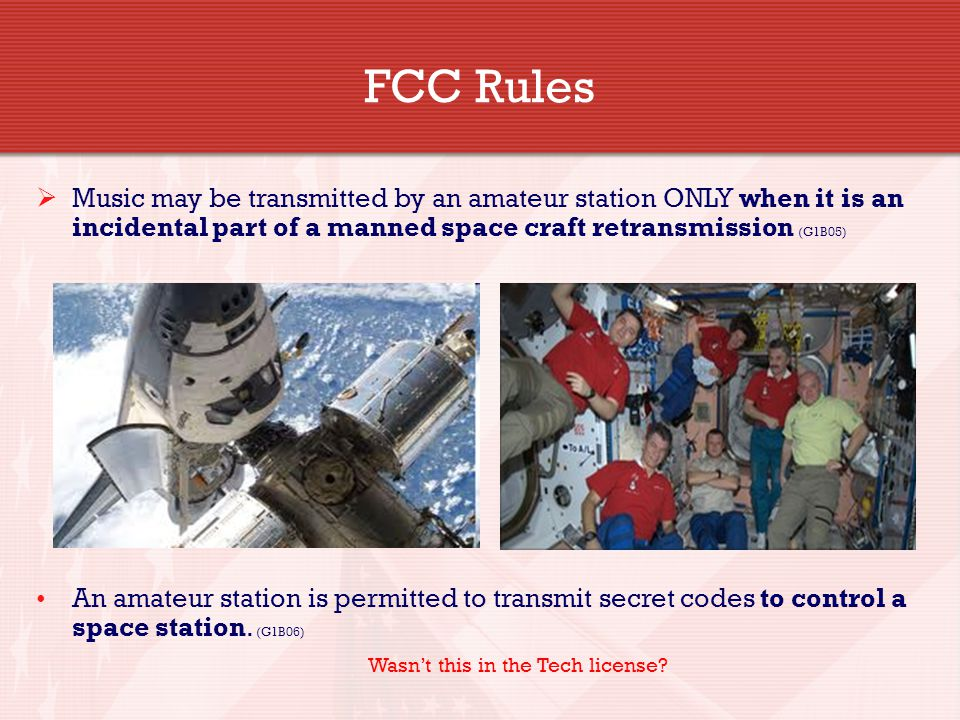  Music may be transmitted by an amateur station ONLY when it is an incidental part of a manned space craft retransmission (G1B05) An amateur station is permitted to transmit secret codes to control a space station.