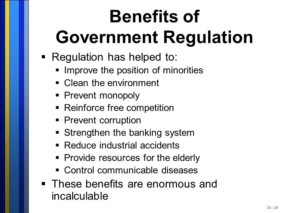 10 - 16 Benefits of Government Regulation  Regulation has helped to:  Improve the position of minorities  Clean the environment  Prevent monopoly