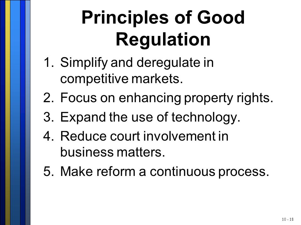 10 - 18 Principles of Good Regulation 1.Simplify and deregulate in competitive markets. 2.Focus on enhancing property rights. 3.Expand the use of tech